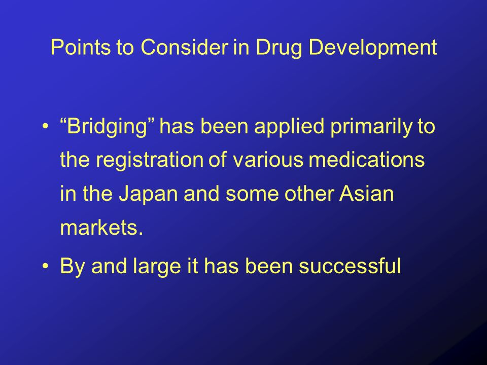 Points to Consider in Drug Development Bridging has been applied primarily to the registration of various medications in the Japan and some other Asian markets.