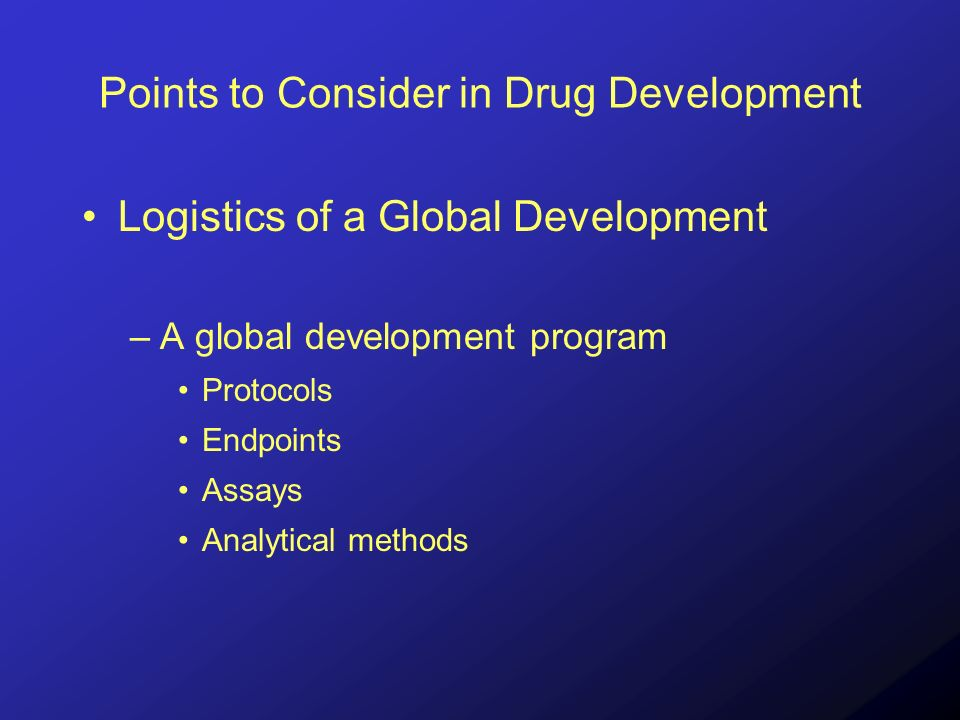 Points to Consider in Drug Development Logistics of a Global Development –A global development program Protocols Endpoints Assays Analytical methods