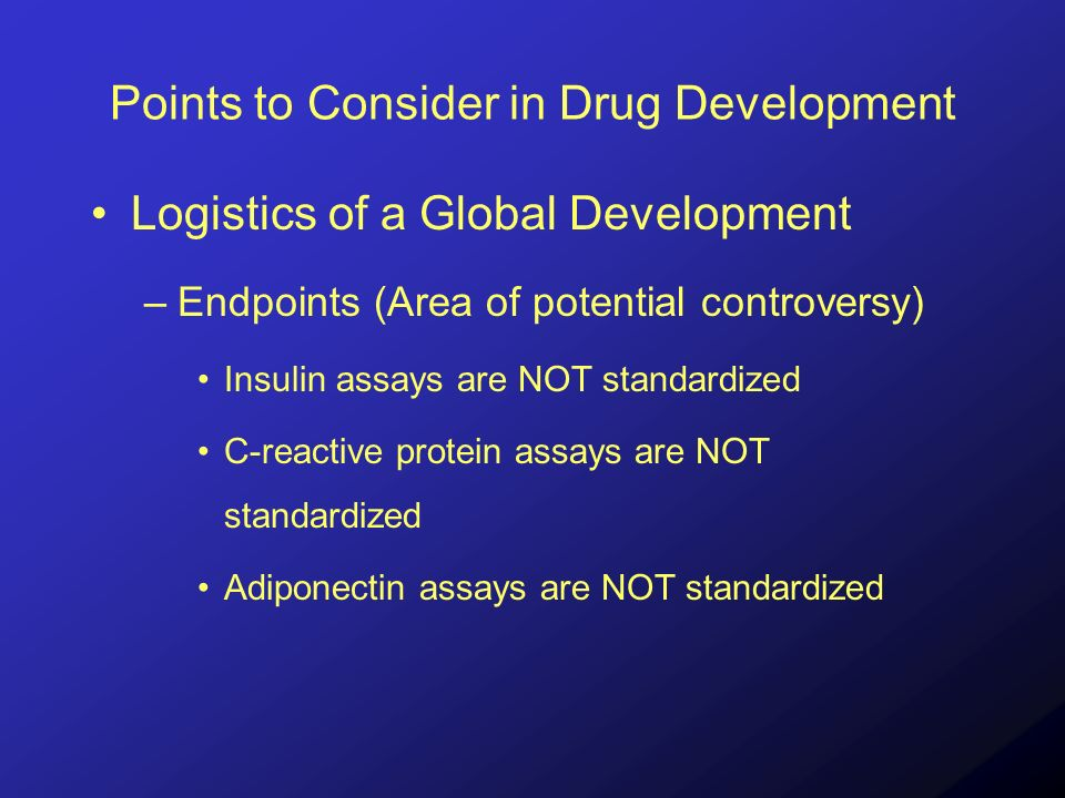 Points to Consider in Drug Development Logistics of a Global Development –Endpoints (Area of potential controversy) Insulin assays are NOT standardized C-reactive protein assays are NOT standardized Adiponectin assays are NOT standardized