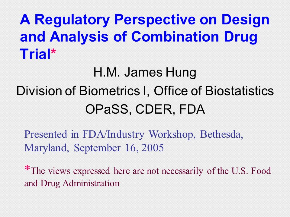 A Regulatory Perspective on Design and Analysis of Combination Drug Trial* H.M. James Hung Division of Biometrics I, Office of Biostatistics OPaSS, CD