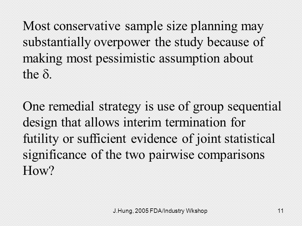 J.Hung, 2005 FDA/Industry Wkshop11 Most conservative sample size planning may substantially overpower the study because of making most pessimistic ass