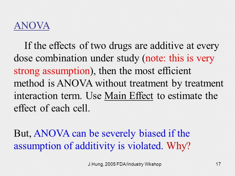 J.Hung, 2005 FDA/Industry Wkshop17 ANOVA If the effects of two drugs are additive at every dose combination under study (note: this is very strong ass