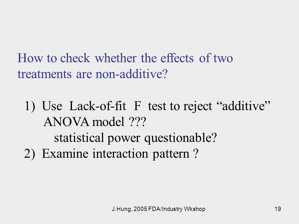 J.Hung, 2005 FDA/Industry Wkshop19 How to check whether the effects of two treatments are non-additive? 1) Use Lack-of-fit F test to reject additive A