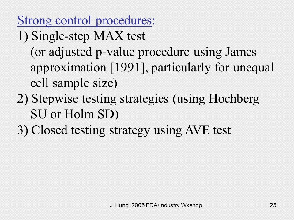 J.Hung, 2005 FDA/Industry Wkshop23 Strong control procedures: 1) Single-step MAX test (or adjusted p-value procedure using James approximation [1991],