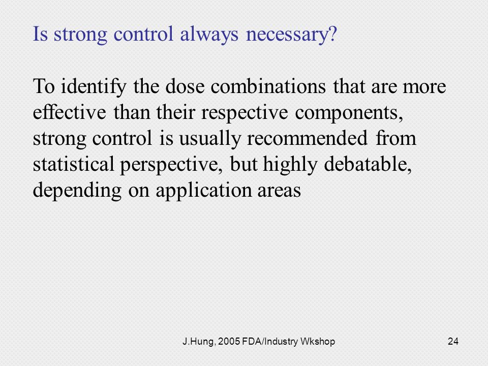J.Hung, 2005 FDA/Industry Wkshop24 Is strong control always necessary? To identify the dose combinations that are more effective than their respective