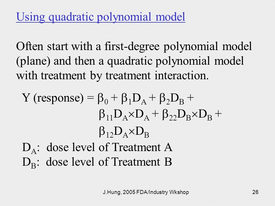 J.Hung, 2005 FDA/Industry Wkshop26 Using quadratic polynomial model Often start with a first-degree polynomial model (plane) and then a quadratic poly