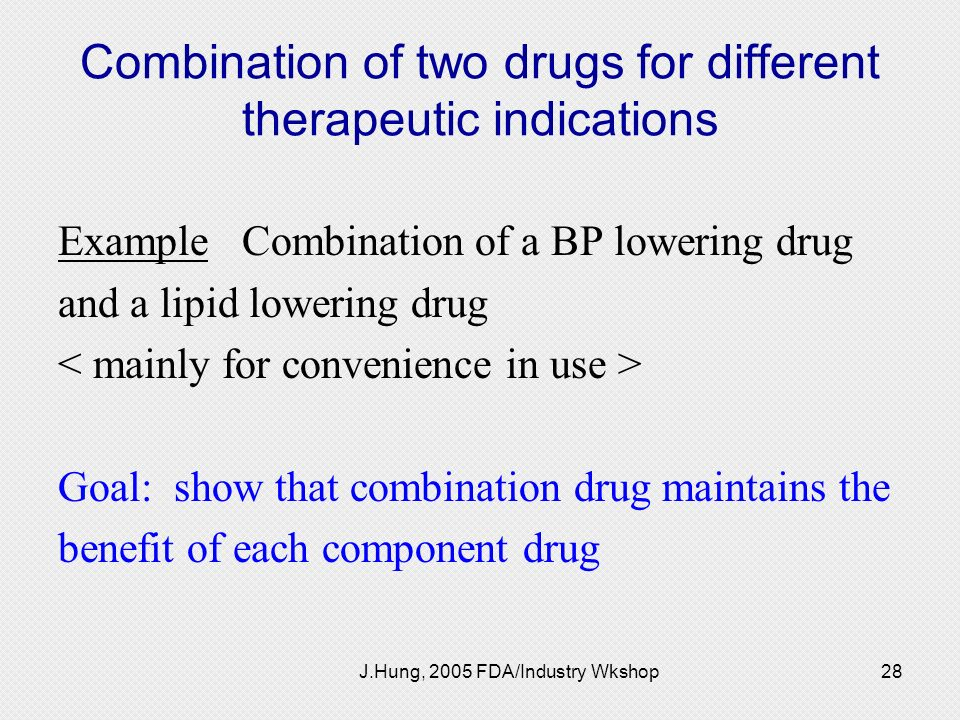 J.Hung, 2005 FDA/Industry Wkshop28 Combination of two drugs for different therapeutic indications Example Combination of a BP lowering drug and a lipi