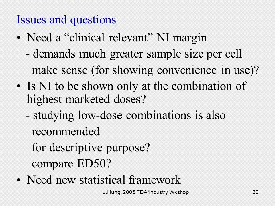 J.Hung, 2005 FDA/Industry Wkshop30 Issues and questions Need a clinical relevant NI margin - demands much greater sample size per cell make sense (for