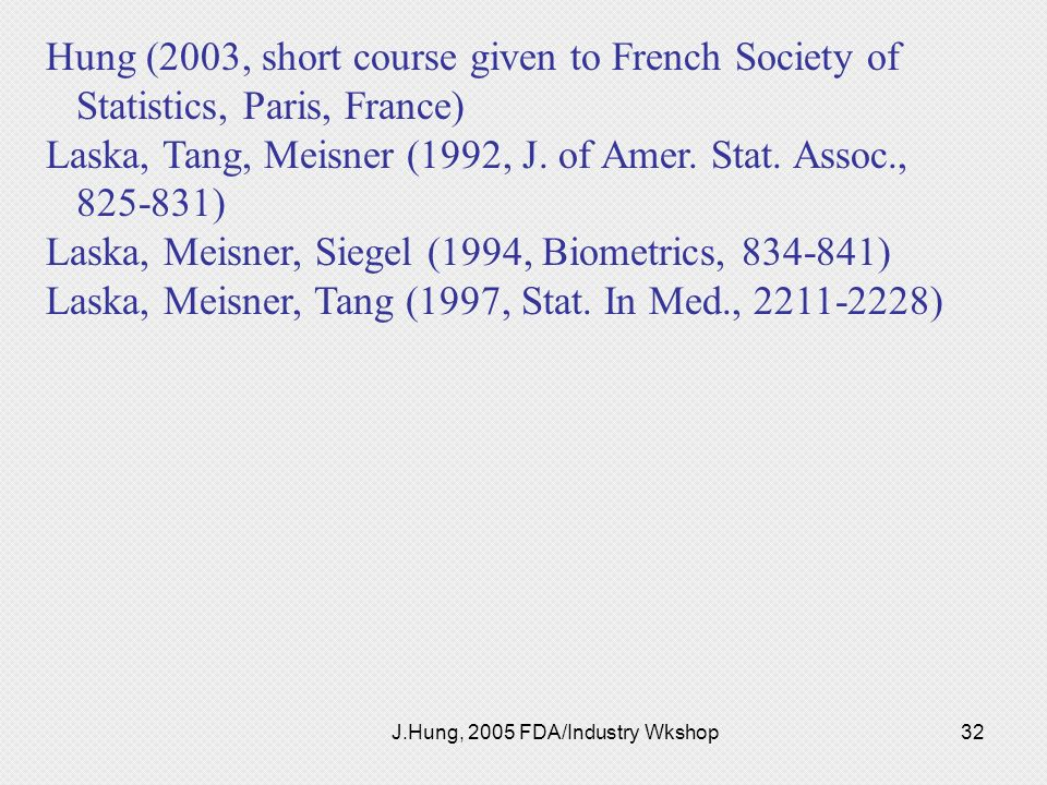 J.Hung, 2005 FDA/Industry Wkshop32 Hung (2003, short course given to French Society of Statistics, Paris, France) Laska, Tang, Meisner (1992, J. of Am