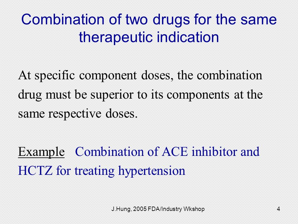 J.Hung, 2005 FDA/Industry Wkshop4 Combination of two drugs for the same therapeutic indication At specific component doses, the combination drug must
