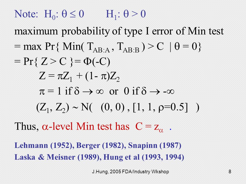 J.Hung, 2005 FDA/Industry Wkshop8 Note: H 0 : 0 H 1 : > 0 maximum probability of type I error of Min test = max Pr{ Min( T AB:A, T AB:B ) > C   = 0} =