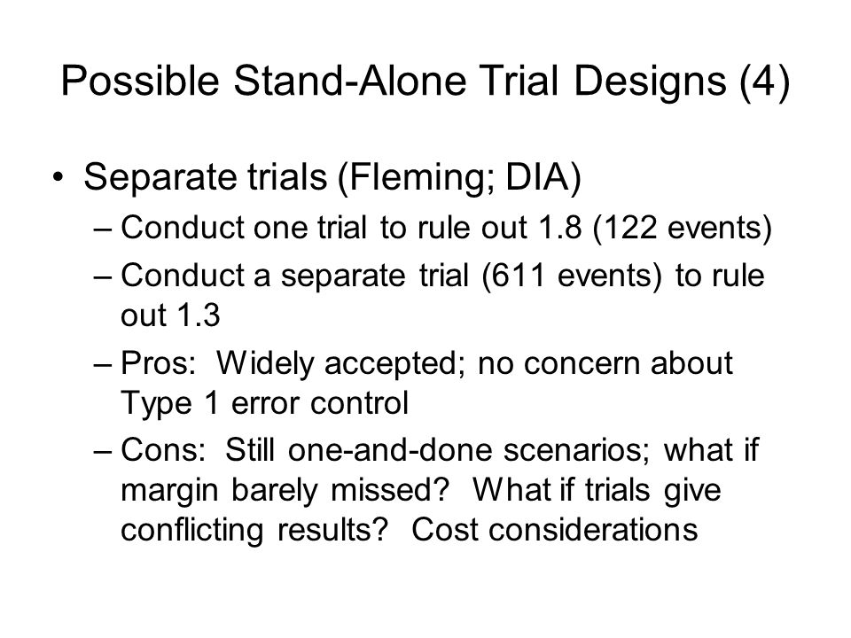 Possible Stand-Alone Trial Designs (4) Separate trials (Fleming; DIA) –Conduct one trial to rule out 1.8 (122 events) –Conduct a separate trial (611 events) to rule out 1.3 –Pros: Widely accepted; no concern about Type 1 error control –Cons: Still one-and-done scenarios; what if margin barely missed.