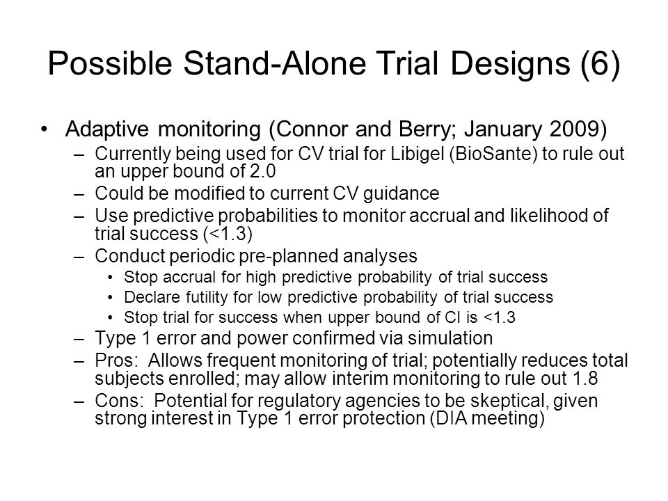 Possible Stand-Alone Trial Designs (6) Adaptive monitoring (Connor and Berry; January 2009) –Currently being used for CV trial for Libigel (BioSante) to rule out an upper bound of 2.0 –Could be modified to current CV guidance –Use predictive probabilities to monitor accrual and likelihood of trial success (<1.3) –Conduct periodic pre-planned analyses Stop accrual for high predictive probability of trial success Declare futility for low predictive probability of trial success Stop trial for success when upper bound of CI is <1.3 –Type 1 error and power confirmed via simulation –Pros: Allows frequent monitoring of trial; potentially reduces total subjects enrolled; may allow interim monitoring to rule out 1.8 –Cons: Potential for regulatory agencies to be skeptical, given strong interest in Type 1 error protection (DIA meeting)
