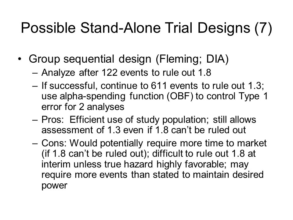 Possible Stand-Alone Trial Designs (7) Group sequential design (Fleming; DIA) –Analyze after 122 events to rule out 1.8 –If successful, continue to 611 events to rule out 1.3; use alpha-spending function (OBF) to control Type 1 error for 2 analyses –Pros: Efficient use of study population; still allows assessment of 1.3 even if 1.8 cant be ruled out –Cons: Would potentially require more time to market (if 1.8 cant be ruled out); difficult to rule out 1.8 at interim unless true hazard highly favorable; may require more events than stated to maintain desired power