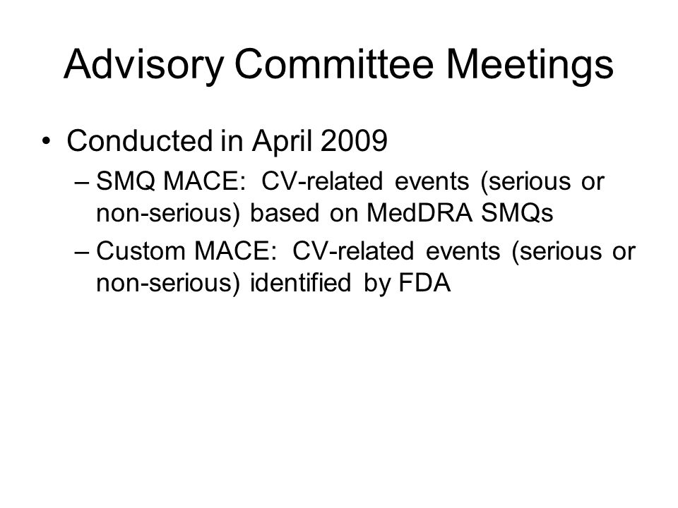 Advisory Committee Meetings Conducted in April 2009 –SMQ MACE: CV-related events (serious or non-serious) based on MedDRA SMQs –Custom MACE: CV-related events (serious or non-serious) identified by FDA