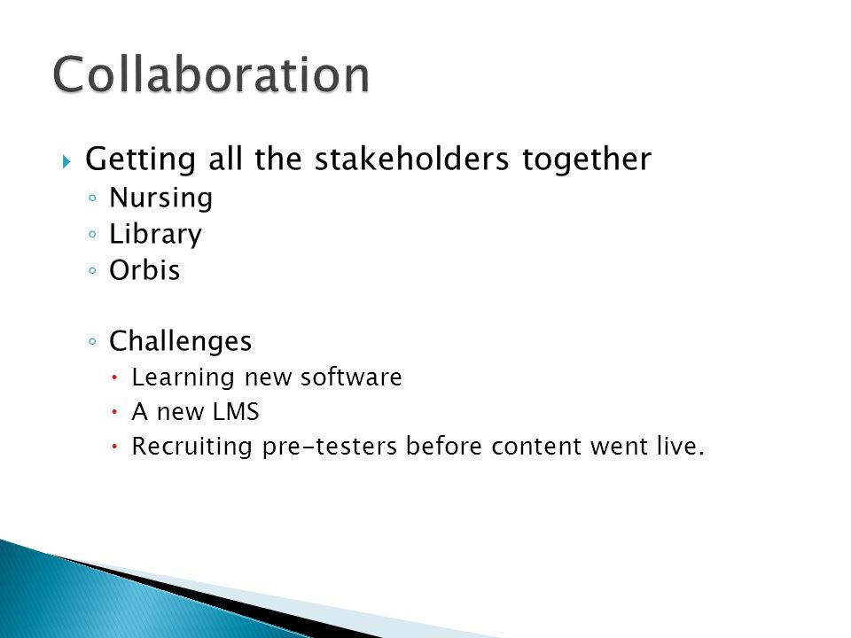 Getting all the stakeholders together Nursing Library Orbis Challenges Learning new software A new LMS Recruiting pre-testers before content went live.