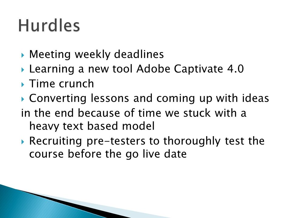 Meeting weekly deadlines Learning a new tool Adobe Captivate 4.0 Time crunch Converting lessons and coming up with ideas in the end because of time we stuck with a heavy text based model Recruiting pre-testers to thoroughly test the course before the go live date