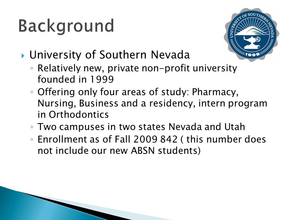 University of Southern Nevada Relatively new, private non-profit university founded in 1999 Offering only four areas of study: Pharmacy, Nursing, Business and a residency, intern program in Orthodontics Two campuses in two states Nevada and Utah Enrollment as of Fall ( this number does not include our new ABSN students)