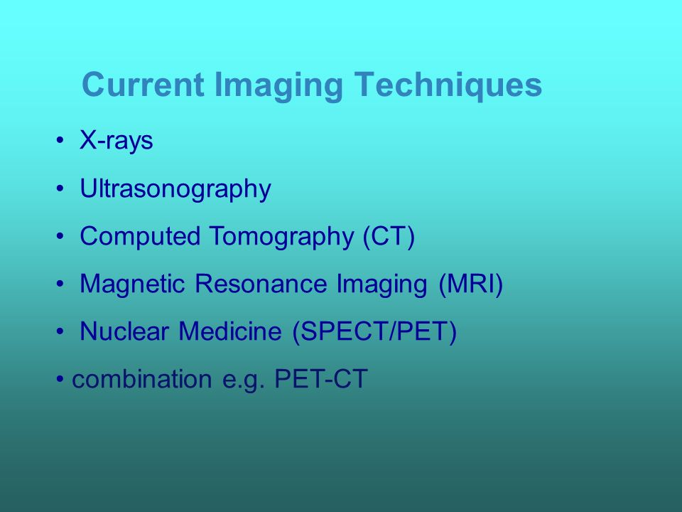 Current Imaging Techniques X-rays Ultrasonography Computed Tomography (CT) Magnetic Resonance Imaging (MRI) Nuclear Medicine (SPECT/PET) combination e.g.