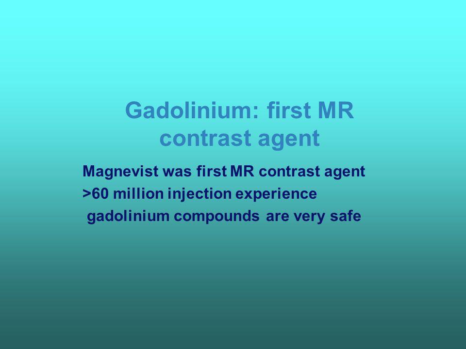 Gadolinium: first MR contrast agent Magnevist was first MR contrast agent >60 million injection experience gadolinium compounds are very safe