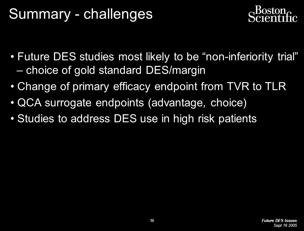 Future DES Issues Sept Summary - challenges Future DES studies most likely to be non-inferiority trial – choice of gold standard DES/margin Change of primary efficacy endpoint from TVR to TLR QCA surrogate endpoints (advantage, choice) Studies to address DES use in high risk patients