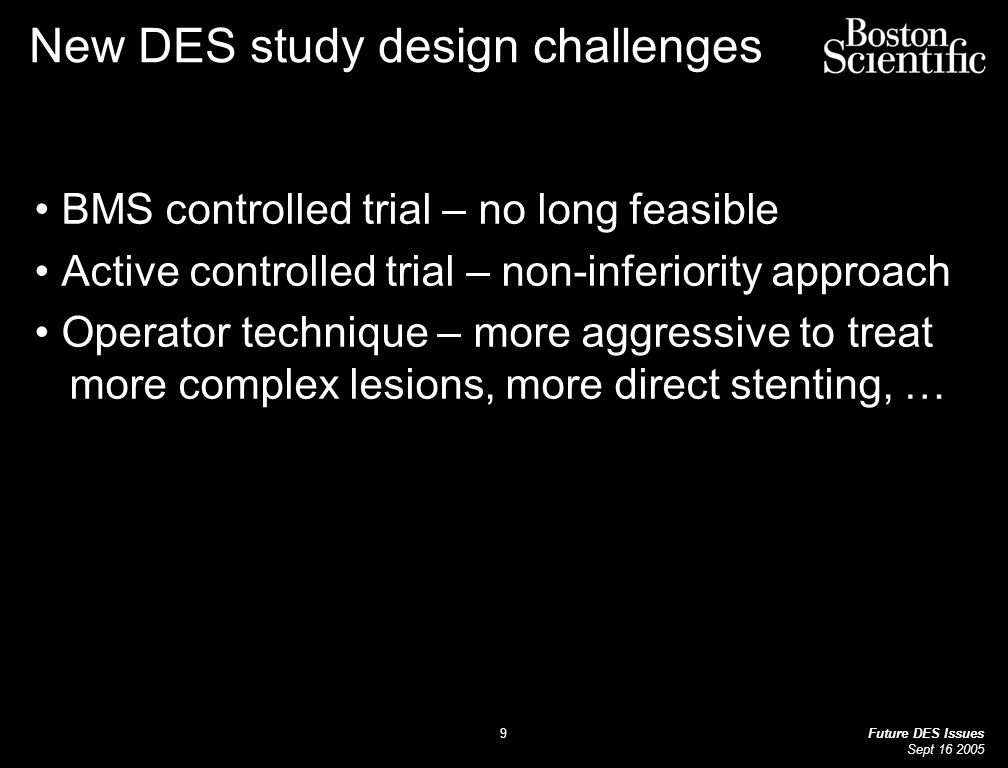 Future DES Issues Sept New DES study design challenges BMS controlled trial – no long feasible Active controlled trial – non-inferiority approach Operator technique – more aggressive to treat more complex lesions, more direct stenting, …