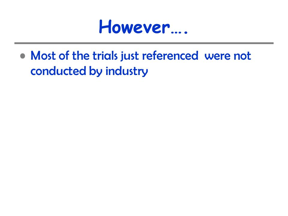 However…. Most of the trials just referenced were not conducted by industry