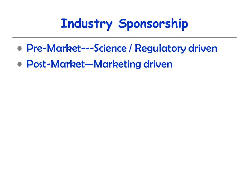 Industry Sponsorship Pre-Market---Science / Regulatory driven Post-MarketMarketing driven
