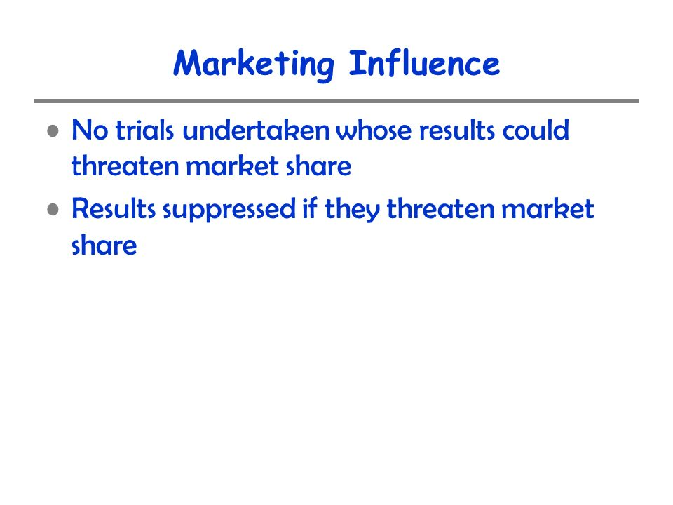 Marketing Influence No trials undertaken whose results could threaten market share Results suppressed if they threaten market share