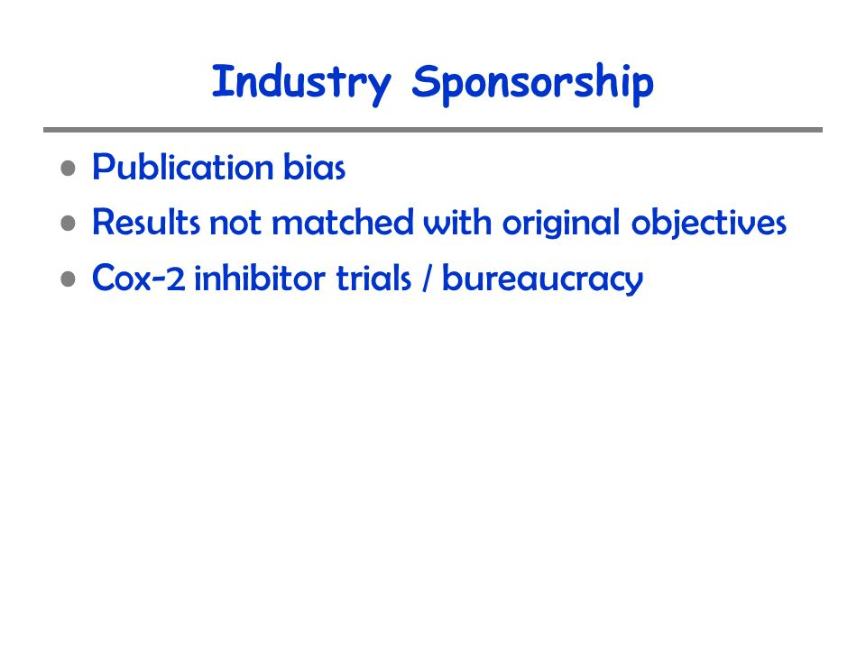 Industry Sponsorship Publication bias Results not matched with original objectives Cox-2 inhibitor trials / bureaucracy