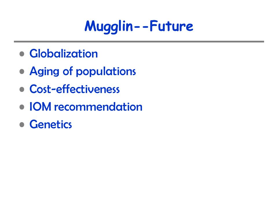 Mugglin--Future Globalization Aging of populations Cost-effectiveness IOM recommendation Genetics