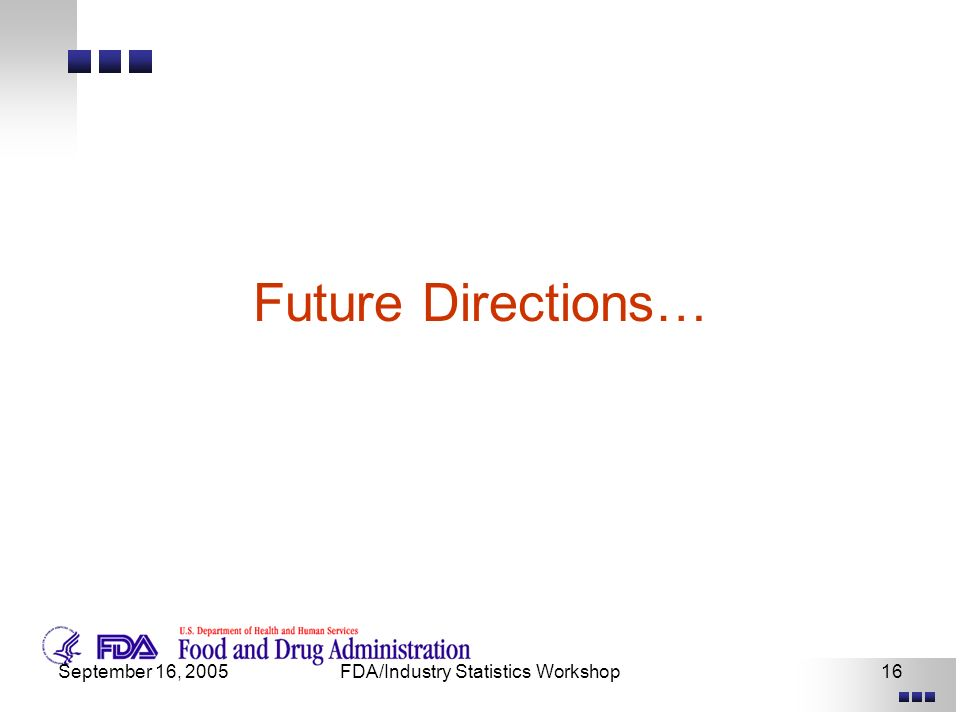 September 16, 2005FDA/Industry Statistics Workshop16 Future Directions…