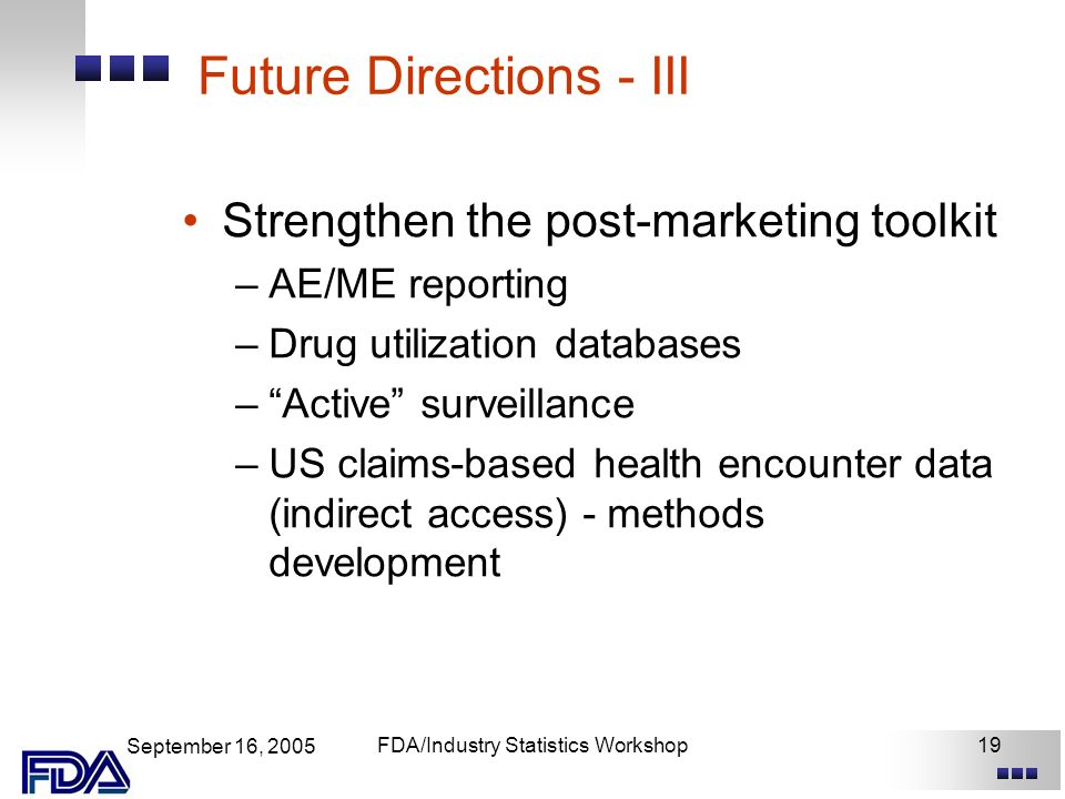 September 16, 2005 FDA/Industry Statistics Workshop19 Future Directions - III Strengthen the post-marketing toolkit –AE/ME reporting –Drug utilization databases –Active surveillance –US claims-based health encounter data (indirect access) - methods development