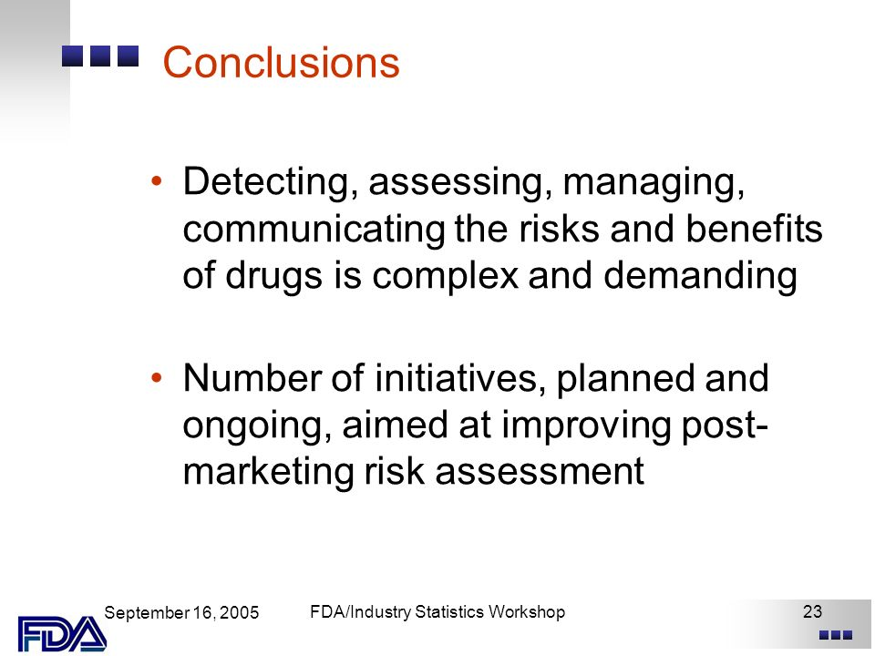 September 16, 2005 FDA/Industry Statistics Workshop23 Conclusions Detecting, assessing, managing, communicating the risks and benefits of drugs is complex and demanding Number of initiatives, planned and ongoing, aimed at improving post- marketing risk assessment