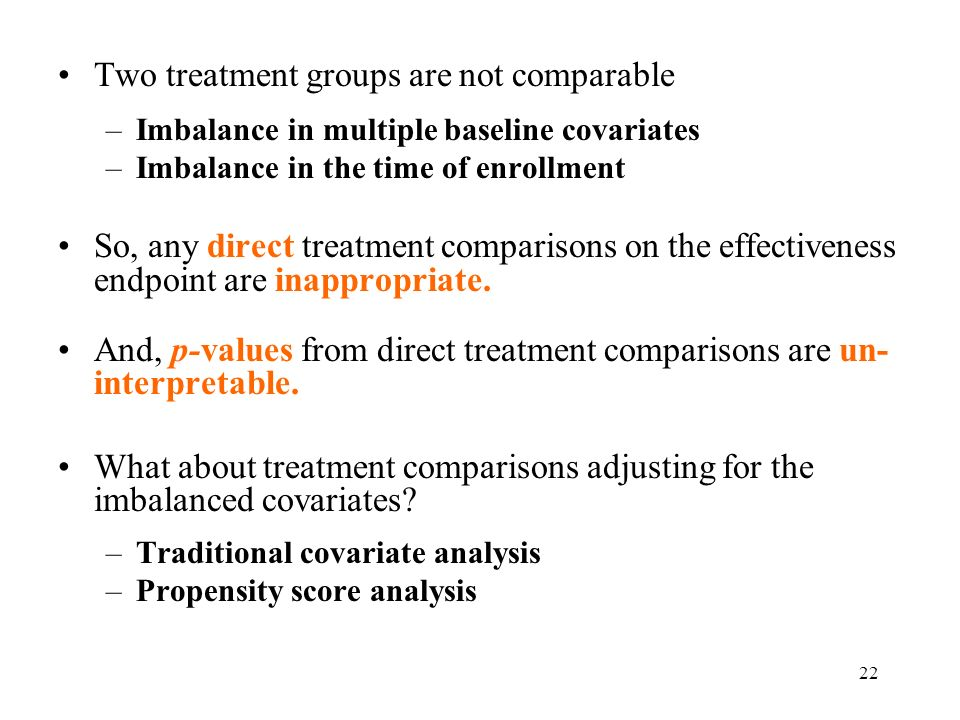 22 Two treatment groups are not comparable –Imbalance in multiple baseline covariates –Imbalance in the time of enrollment So, any direct treatment comparisons on the effectiveness endpoint are inappropriate.