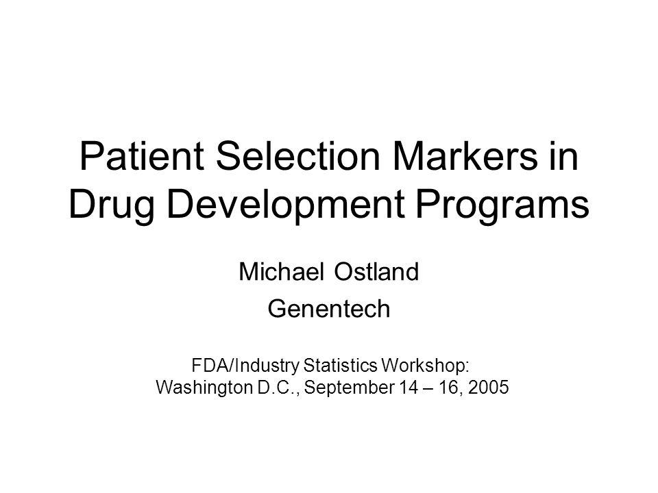 Patient Selection Markers in Drug Development Programs Michael Ostland Genentech FDA/Industry Statistics Workshop: Washington D.C., September 14 – 16,