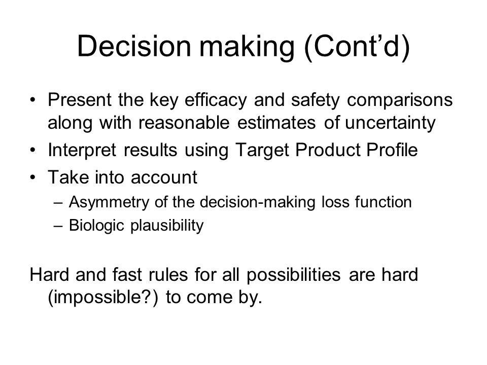 Decision making (Contd) Present the key efficacy and safety comparisons along with reasonable estimates of uncertainty Interpret results using Target