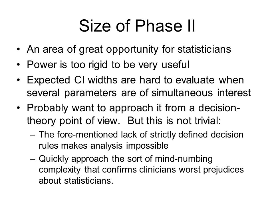 Size of Phase II An area of great opportunity for statisticians Power is too rigid to be very useful Expected CI widths are hard to evaluate when seve
