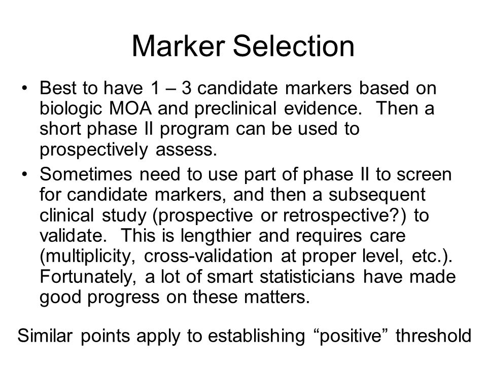 Marker Selection Best to have 1 – 3 candidate markers based on biologic MOA and preclinical evidence. Then a short phase II program can be used to pro