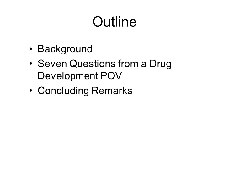 Outline Background Seven Questions from a Drug Development POV Concluding Remarks