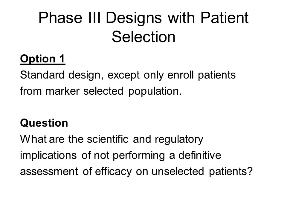 Phase III Designs with Patient Selection Option 1 Standard design, except only enroll patients from marker selected population. Question What are the