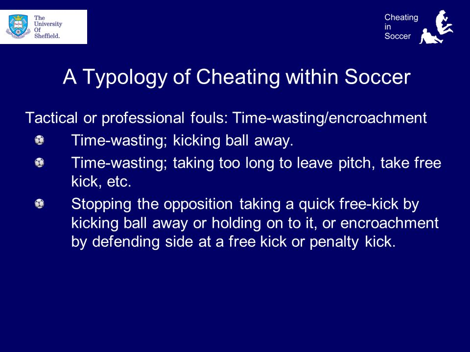 A Typology of Cheating within Soccer Tactical or professional fouls: Time-wasting/encroachment Time-wasting; kicking ball away.