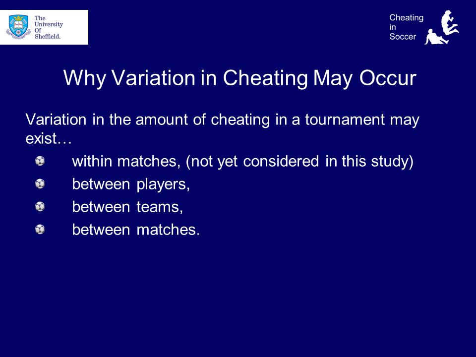 Why Variation in Cheating May Occur Variation in the amount of cheating in a tournament may exist… within matches, (not yet considered in this study) between players, between teams, between matches.