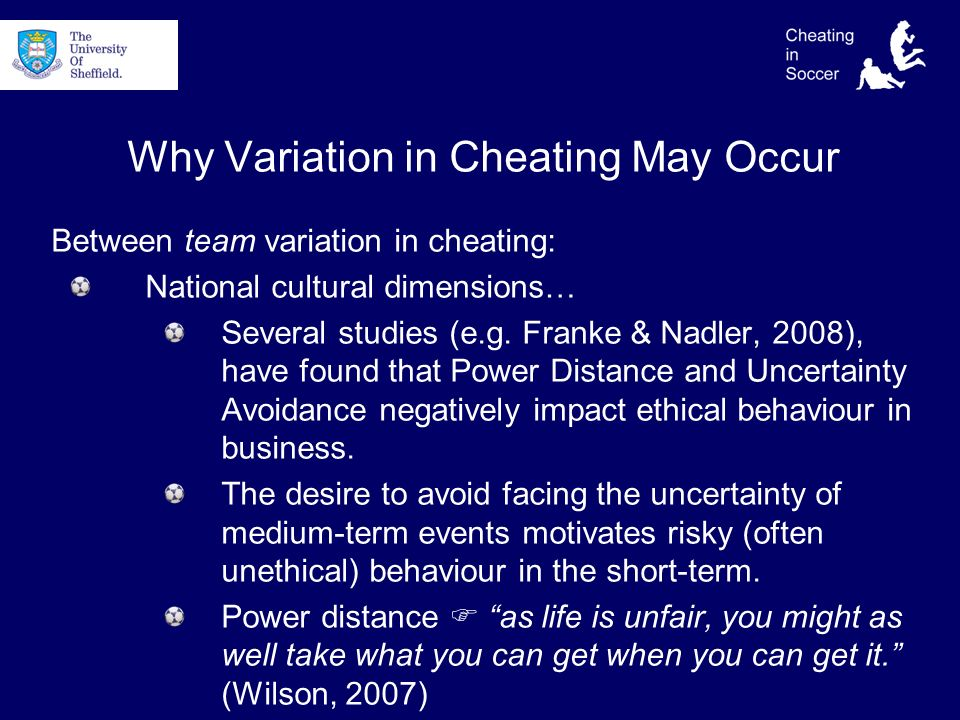 Why Variation in Cheating May Occur Between team variation in cheating: National cultural dimensions… Several studies (e.g.