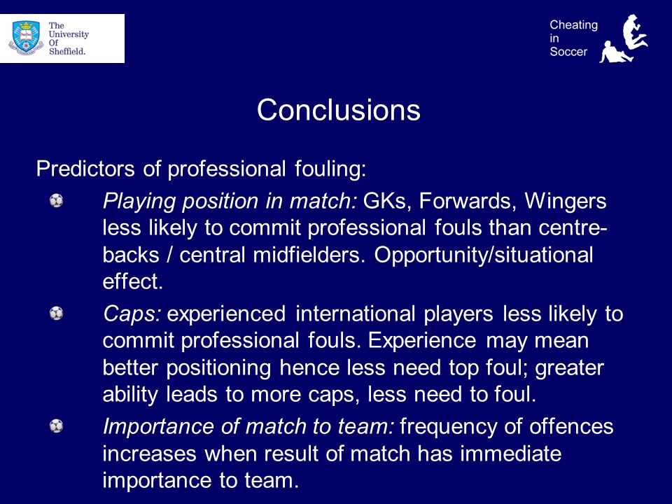 Conclusions Predictors of professional fouling: Playing position in match: GKs, Forwards, Wingers less likely to commit professional fouls than centre- backs / central midfielders.