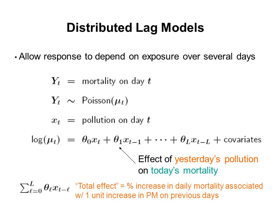 Distributed Lag Models Allow response to depend on exposure over several days Effect of yesterdays pollution on todays mortality Total effect = % increase in daily mortality associated w/ 1 unit increase in PM on previous days
