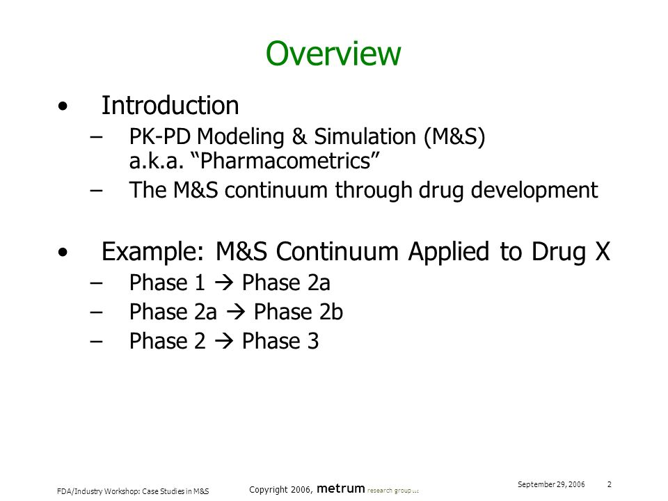 FDA/Industry Workshop: Case Studies in M&S Copyright 2006, metrum research group LLC September 29, 2006 2 Overview Introduction –PK-PD Modeling & Simu