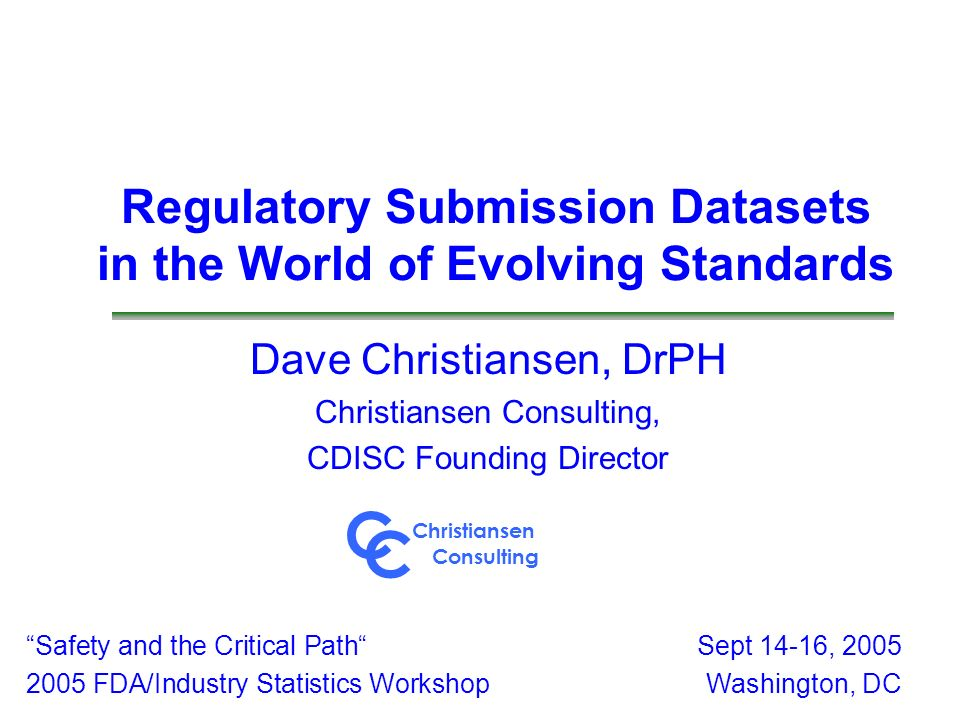 Regulatory Submission Datasets in the World of Evolving Standards Dave Christiansen, DrPH Christiansen Consulting, CDISC Founding Director Safety and
