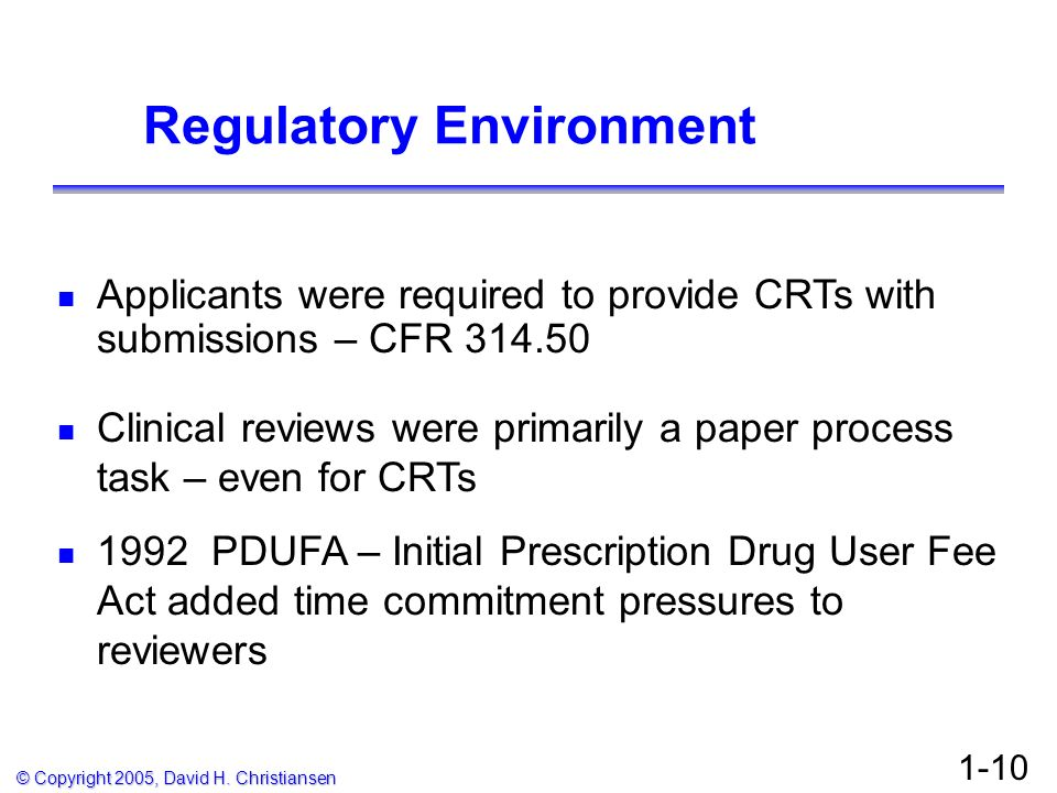 © Copyright 2005, David H. Christiansen 1-10 Regulatory Environment Applicants were required to provide CRTs with submissions – CFR 314.50 Clinical re
