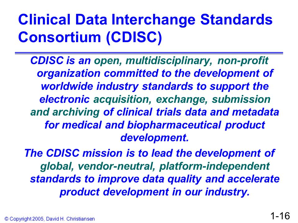 © Copyright 2005, David H. Christiansen 1-16 Clinical Data Interchange Standards Consortium (CDISC) CDISC is an open, multidisciplinary, non-profit or